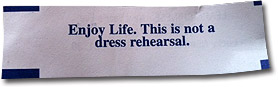 Enjoy Life. This is not a dress rehearsal.